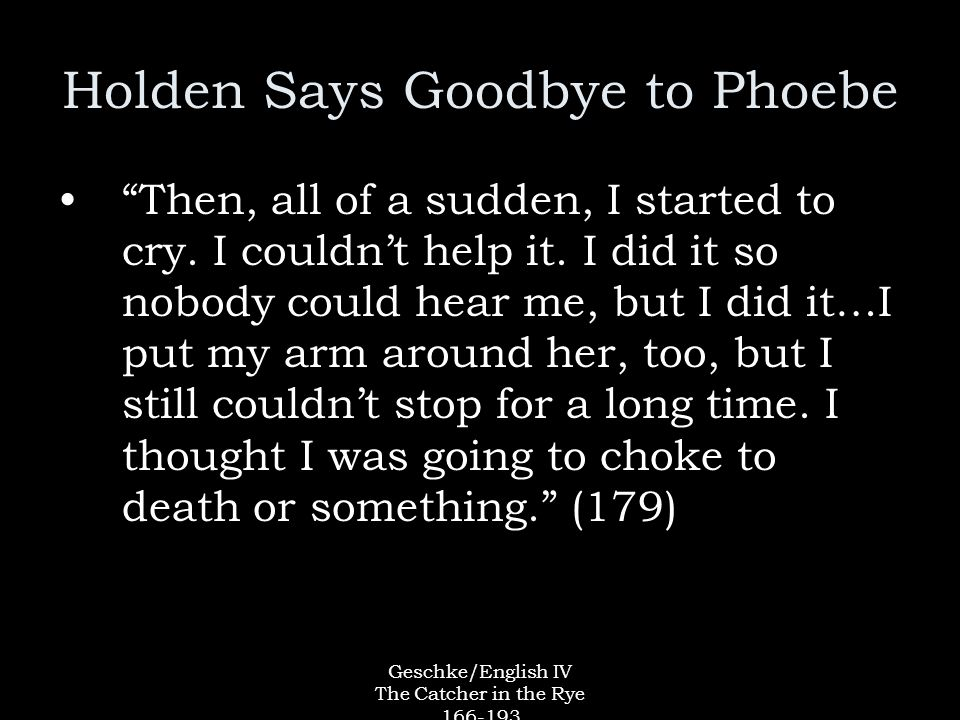 Geschke/English IV The Catcher in the Rye 166-193 Holden Says Goodbye to Phoebe Then, all of a sudden, I started to cry.