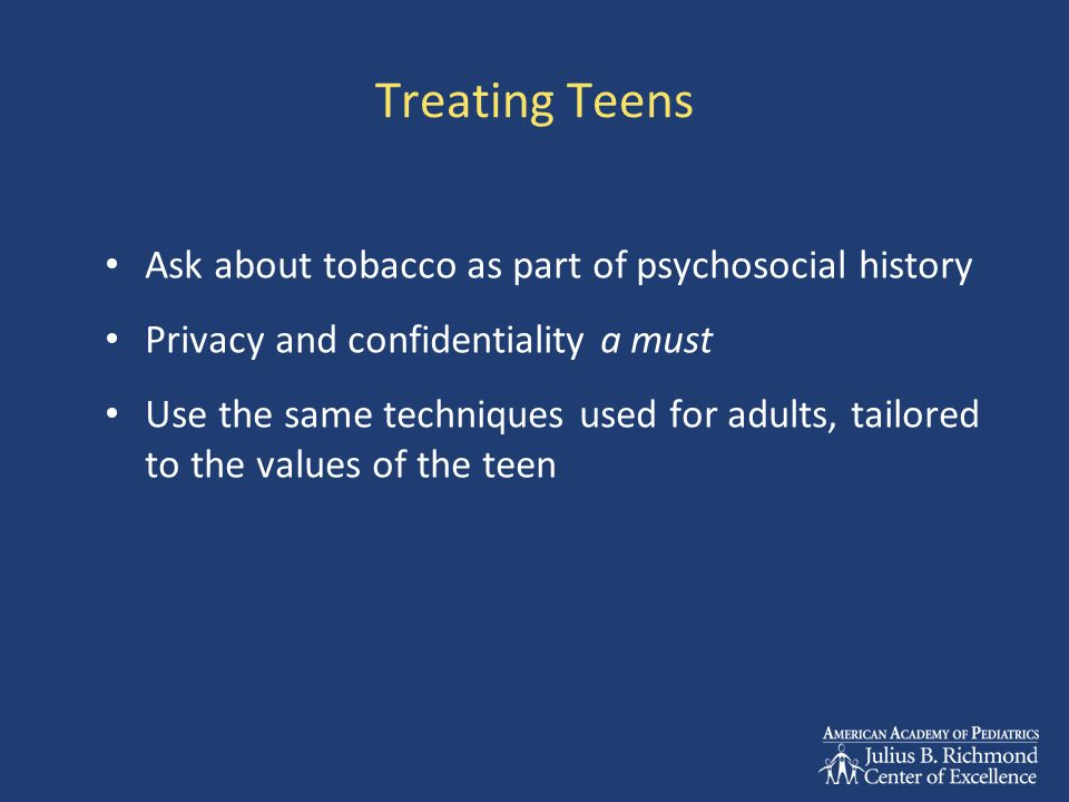 Treating Teens Ask about tobacco as part of psychosocial history Privacy and confidentiality a must Use the same techniques used for adults, tailored to the values of the teen