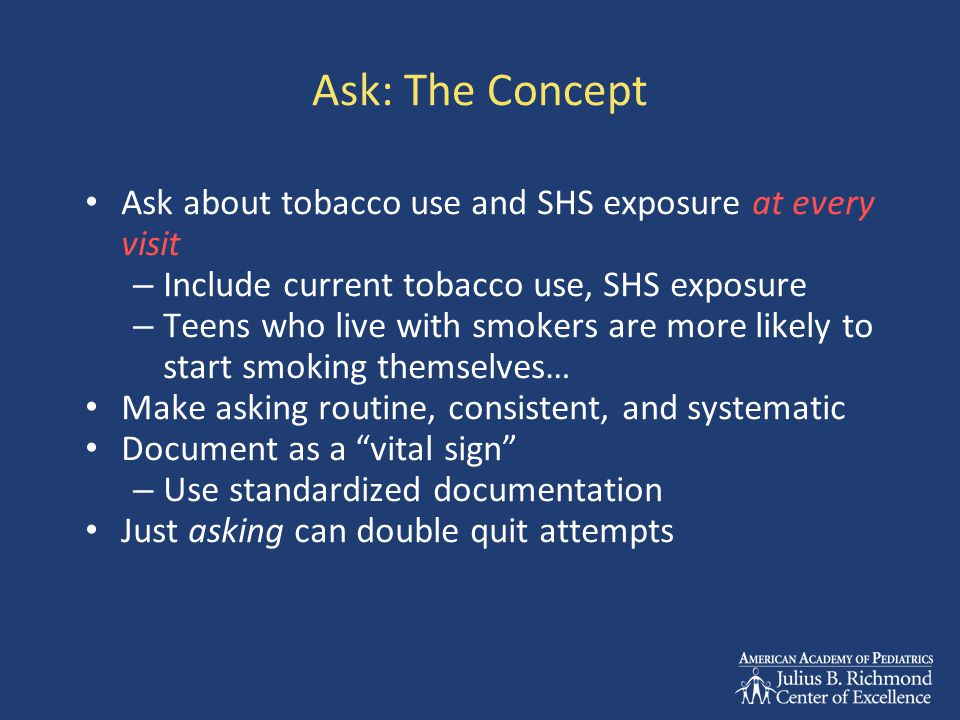 Ask: The Concept Ask about tobacco use and SHS exposure at every visit – Include current tobacco use, SHS exposure – Teens who live with smokers are more likely to start smoking themselves… Make asking routine, consistent, and systematic Document as a vital sign – Use standardized documentation Just asking can double quit attempts