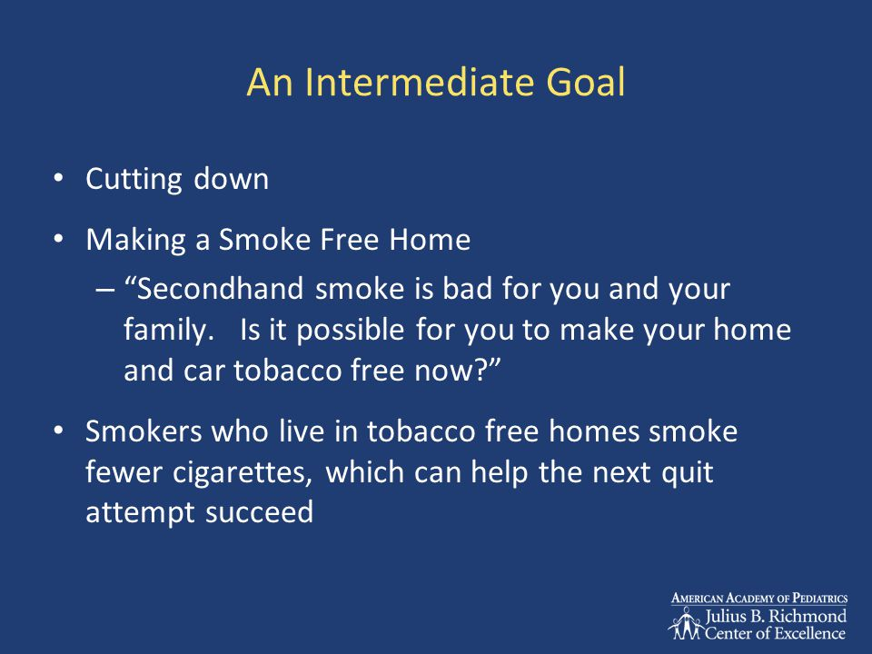 An Intermediate Goal Cutting down Making a Smoke Free Home – Secondhand smoke is bad for you and your family.