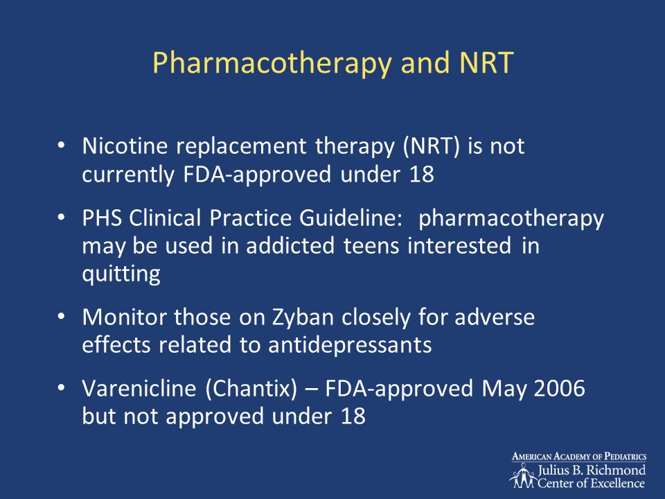 Pharmacotherapy and NRT Nicotine replacement therapy (NRT) is not currently FDA-approved under 18 PHS Clinical Practice Guideline: pharmacotherapy may be used in addicted teens interested in quitting Monitor those on Zyban closely for adverse effects related to antidepressants Varenicline (Chantix) – FDA-approved May 2006 but not approved under 18