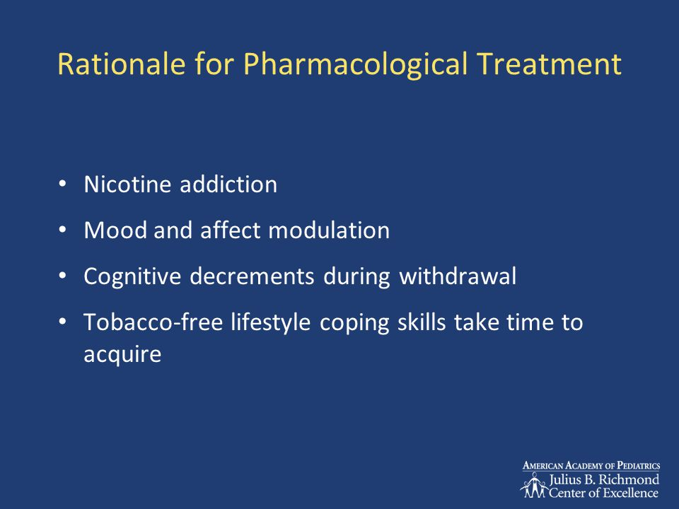 Rationale for Pharmacological Treatment Nicotine addiction Mood and affect modulation Cognitive decrements during withdrawal Tobacco-free lifestyle coping skills take time to acquire