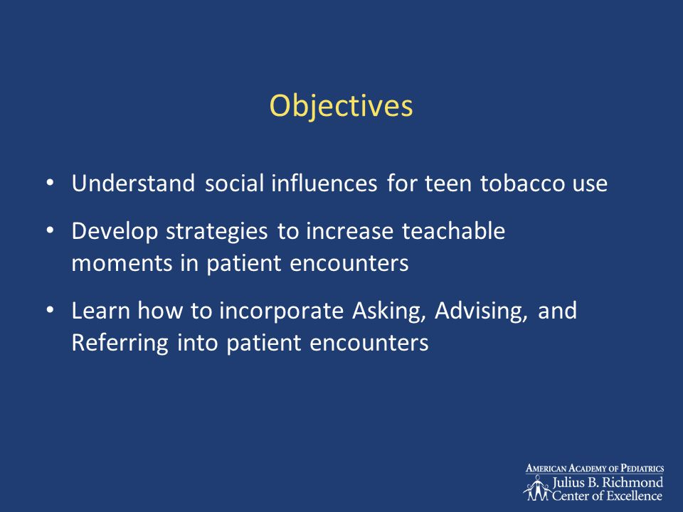 Objectives Understand social influences for teen tobacco use Develop strategies to increase teachable moments in patient encounters Learn how to incorporate Asking, Advising, and Referring into patient encounters