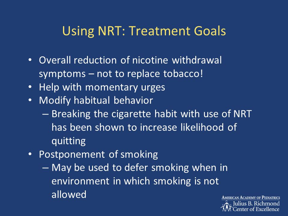 Using NRT: Treatment Goals Overall reduction of nicotine withdrawal symptoms – not to replace tobacco.