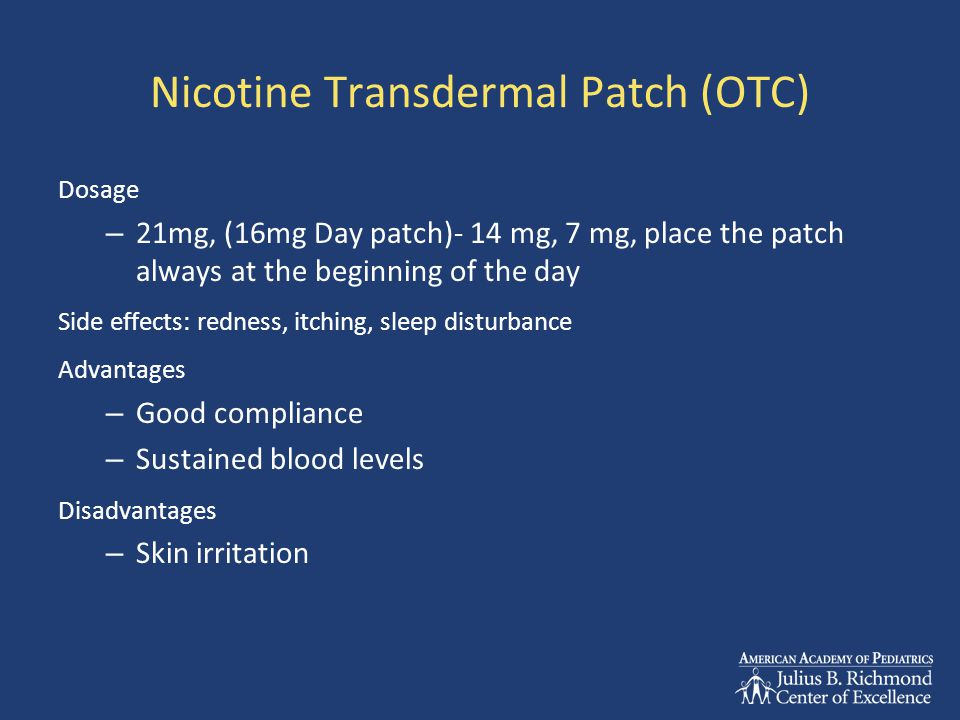 Nicotine Transdermal Patch (OTC) Dosage – 21mg, (16mg Day patch)- 14 mg, 7 mg, place the patch always at the beginning of the day Side effects: redness, itching, sleep disturbance Advantages – Good compliance – Sustained blood levels Disadvantages – Skin irritation