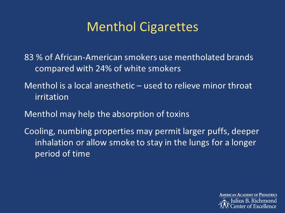 Menthol Cigarettes 83 % of African-American smokers use mentholated brands compared with 24% of white smokers Menthol is a local anesthetic – used to relieve minor throat irritation Menthol may help the absorption of toxins Cooling, numbing properties may permit larger puffs, deeper inhalation or allow smoke to stay in the lungs for a longer period of time