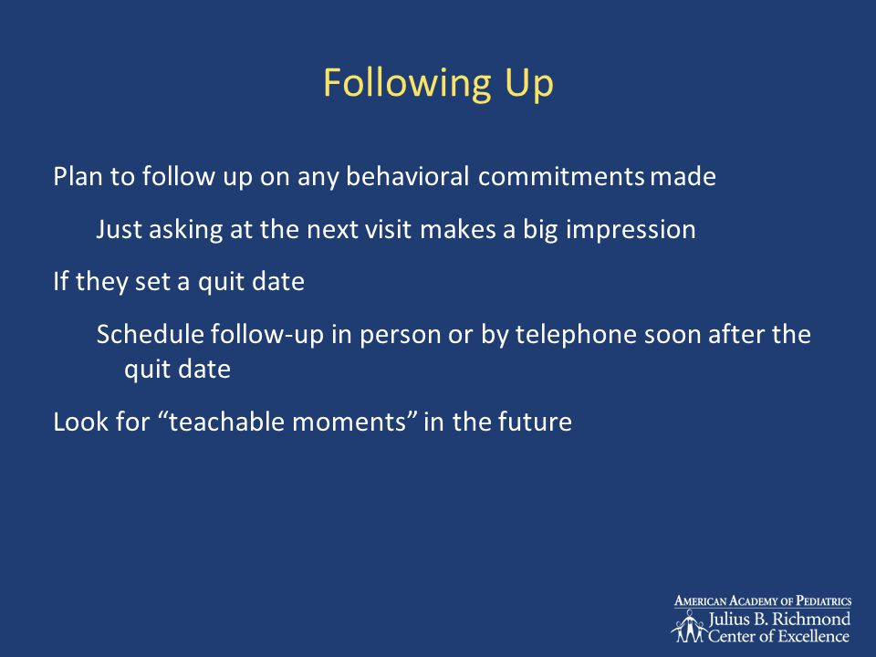 Following Up Plan to follow up on any behavioral commitments made Just asking at the next visit makes a big impression If they set a quit date Schedule follow-up in person or by telephone soon after the quit date Look for teachable moments in the future