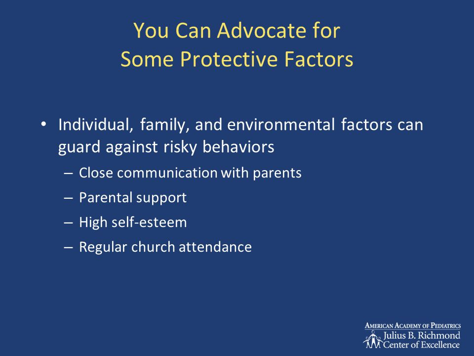 You Can Advocate for Some Protective Factors Individual, family, and environmental factors can guard against risky behaviors – Close communication with parents – Parental support – High self-esteem – Regular church attendance