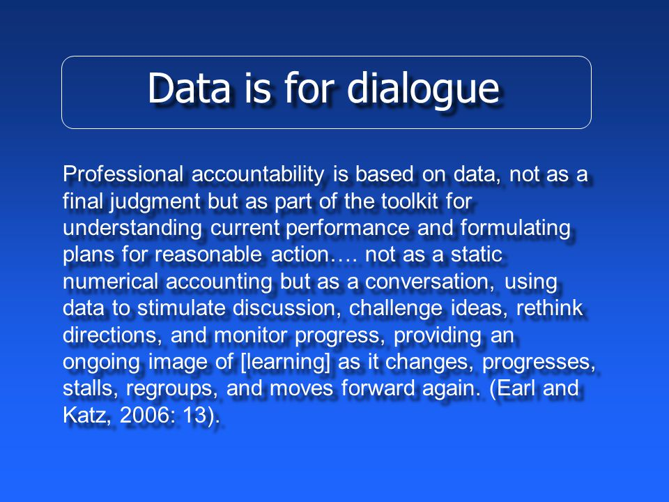 Data is for dialogue Professional accountability is based on data, not as a final judgment but as part of the toolkit for understanding current performance and formulating plans for reasonable action….