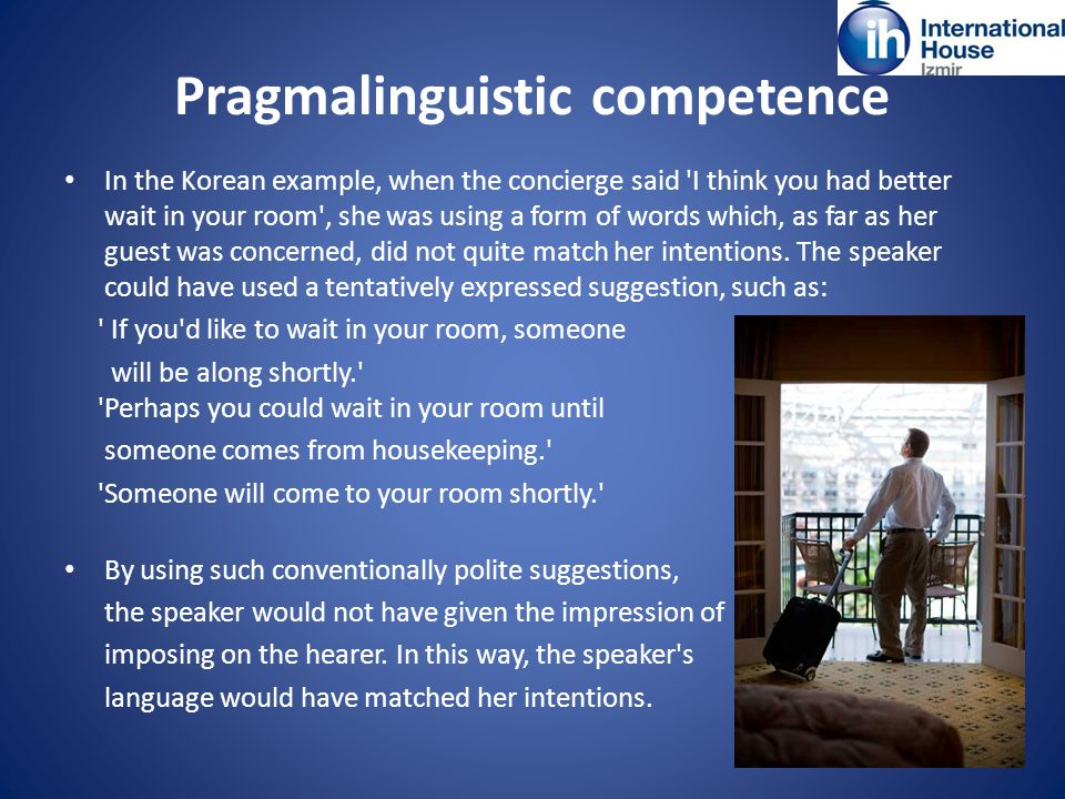 Pragmalinguistic competence In the Korean example, when the concierge said I think you had better wait in your room , she was using a form of words which, as far as her guest was concerned, did not quite match her intentions.