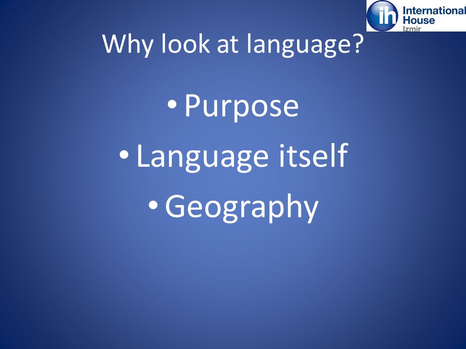 Why look at language Purpose Language itself Geography