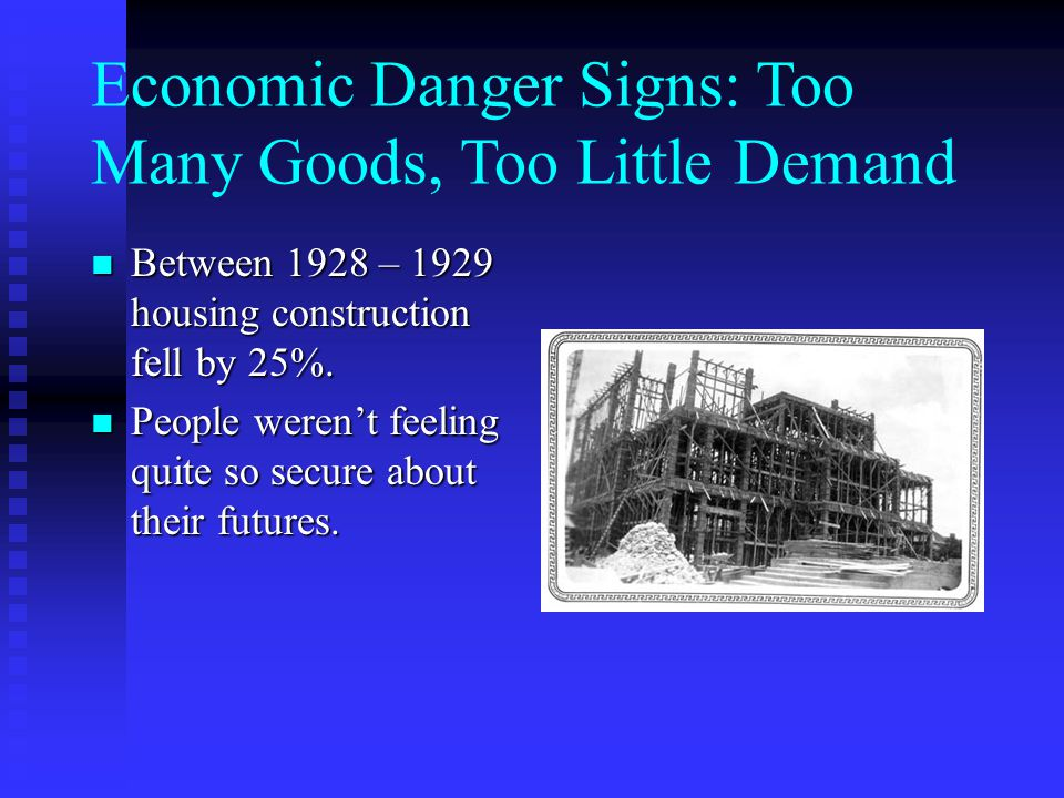 Economic Danger Signs: Too Many Goods, Too Little Demand Between 1928 – 1929 housing construction fell by 25%.