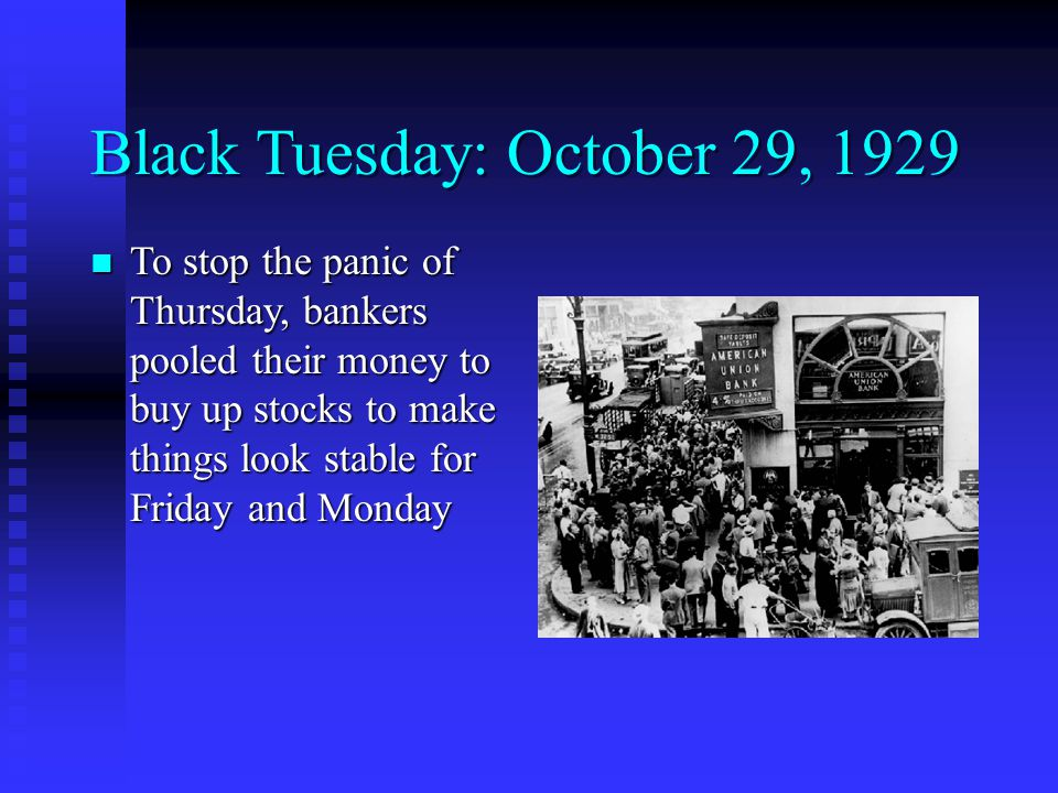 Black Tuesday: October 29, 1929 To stop the panic of Thursday, bankers pooled their money to buy up stocks to make things look stable for Friday and Monday To stop the panic of Thursday, bankers pooled their money to buy up stocks to make things look stable for Friday and Monday