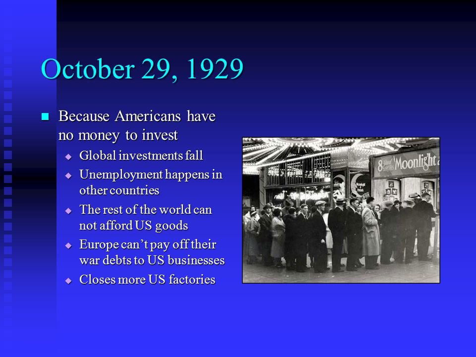 October 29, 1929 Because Americans have no money to invest Because Americans have no money to invest  Global investments fall  Unemployment happens in other countries  The rest of the world can not afford US goods  Europe can't pay off their war debts to US businesses  Closes more US factories