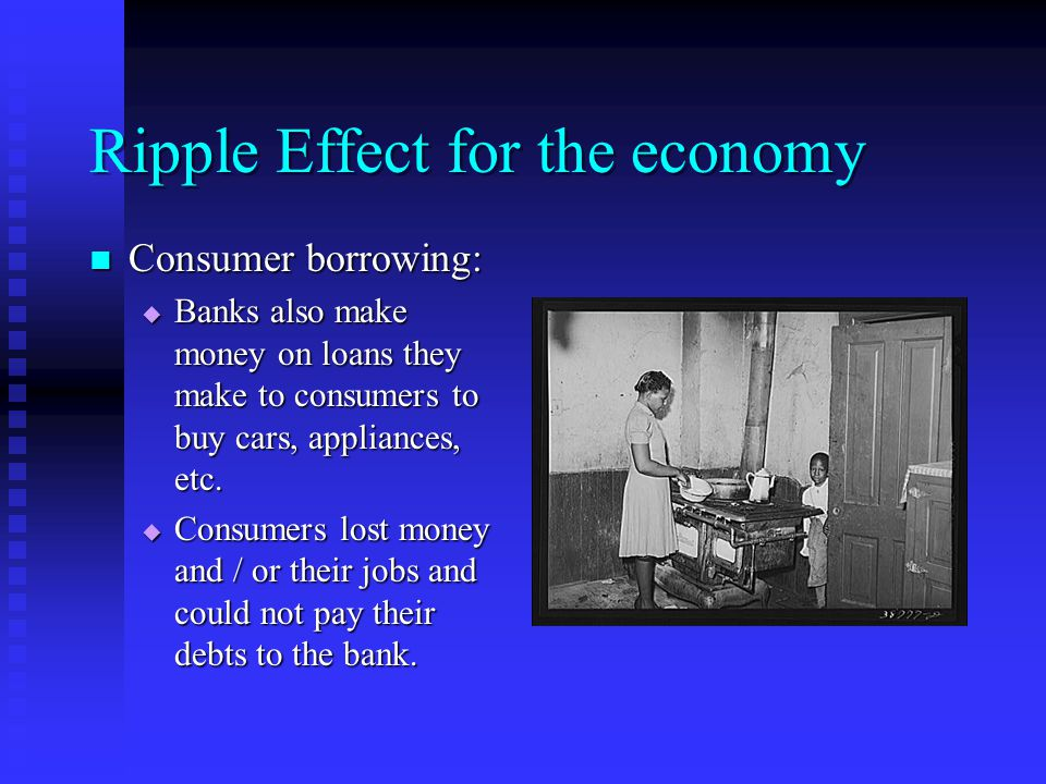 Ripple Effect for the economy Consumer borrowing: Consumer borrowing:  Banks also make money on loans they make to consumers to buy cars, appliances, etc.