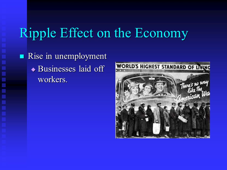 Ripple Effect on the Economy Rise in unemployment Rise in unemployment  Businesses laid off workers.