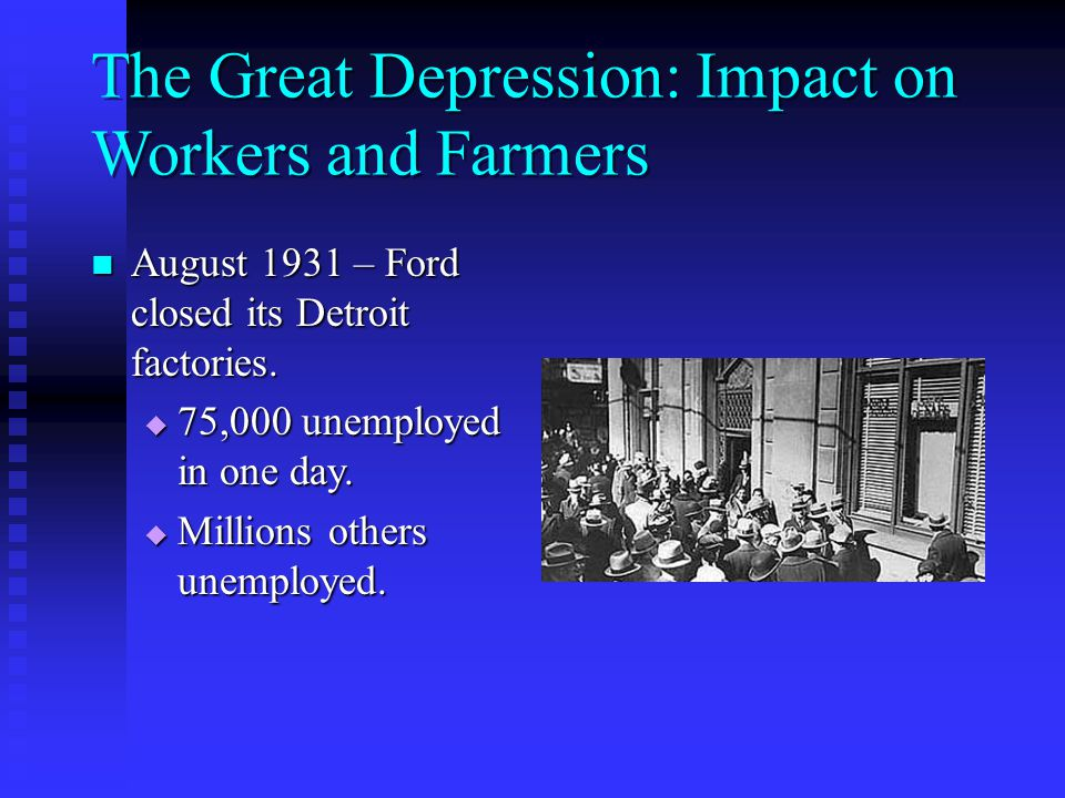 The Great Depression: Impact on Workers and Farmers August 1931 – Ford closed its Detroit factories.