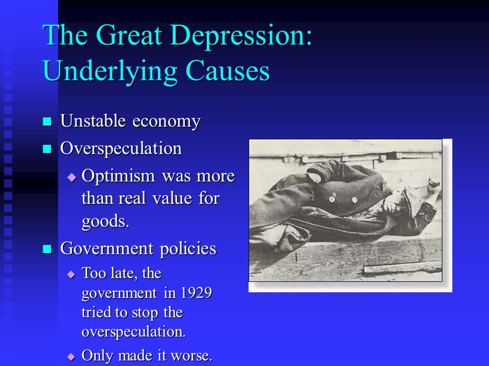 The Great Depression: Underlying Causes Unstable economy Unstable economy Overspeculation Overspeculation  Optimism was more than real value for goods.