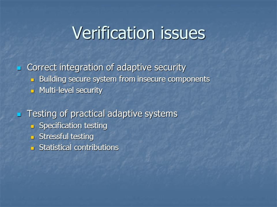 Verification issues Correct integration of adaptive security Correct integration of adaptive security Building secure system from insecure components Building secure system from insecure components Multi-level security Multi-level security Testing of practical adaptive systems Testing of practical adaptive systems Specification testing Specification testing Stressful testing Stressful testing Statistical contributions Statistical contributions