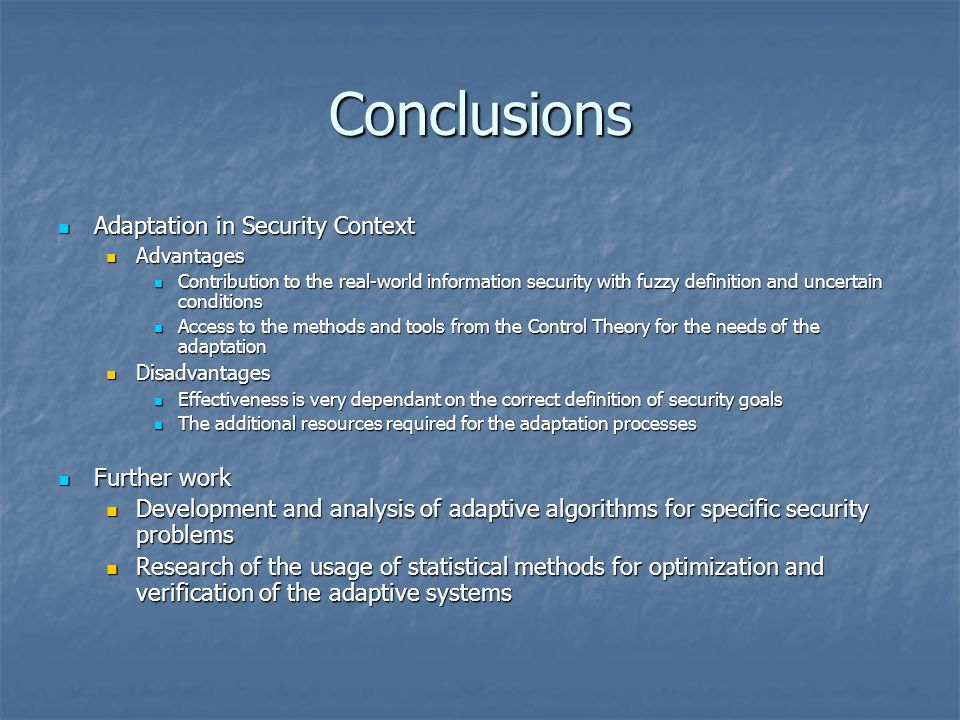 Conclusions Adaptation in Security Context Adaptation in Security Context Advantages Advantages Contribution to the real-world information security with fuzzy definition and uncertain conditions Contribution to the real-world information security with fuzzy definition and uncertain conditions Access to the methods and tools from the Control Theory for the needs of the adaptation Access to the methods and tools from the Control Theory for the needs of the adaptation Disadvantages Disadvantages Effectiveness is very dependant on the correct definition of security goals Effectiveness is very dependant on the correct definition of security goals The additional resources required for the adaptation processes The additional resources required for the adaptation processes Further work Further work Development and analysis of adaptive algorithms for specific security problems Development and analysis of adaptive algorithms for specific security problems Research of the usage of statistical methods for optimization and verification of the adaptive systems Research of the usage of statistical methods for optimization and verification of the adaptive systems