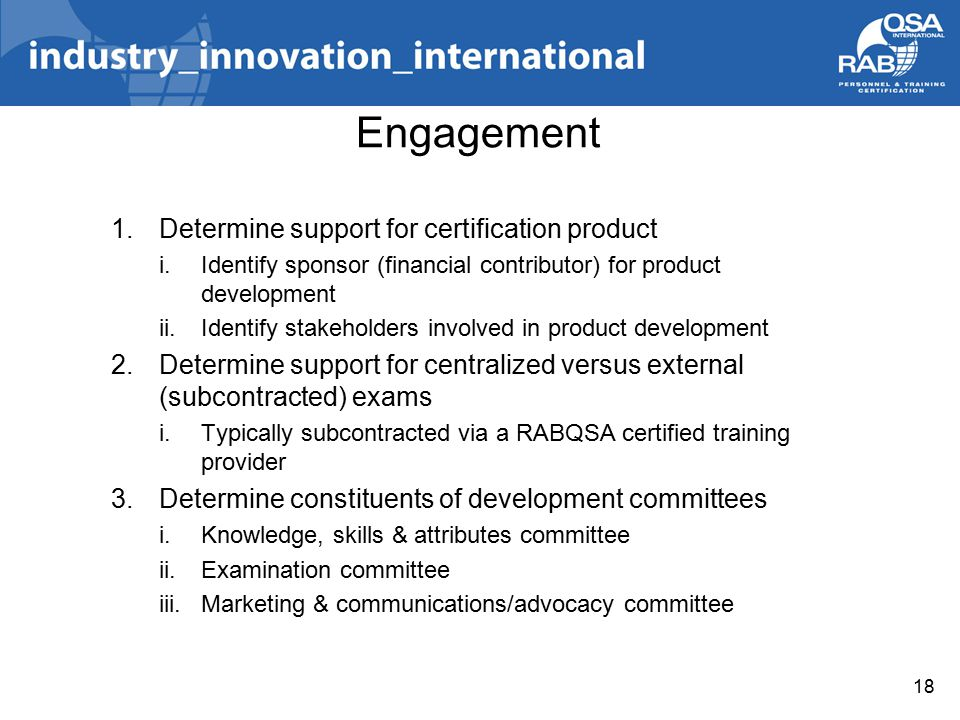 1.Determine support for certification product i.Identify sponsor (financial contributor) for product development ii.Identify stakeholders involved in product development 2.Determine support for centralized versus external (subcontracted) exams i.Typically subcontracted via a RABQSA certified training provider 3.Determine constituents of development committees i.Knowledge, skills & attributes committee ii.Examination committee iii.Marketing & communications/advocacy committee 18 Engagement