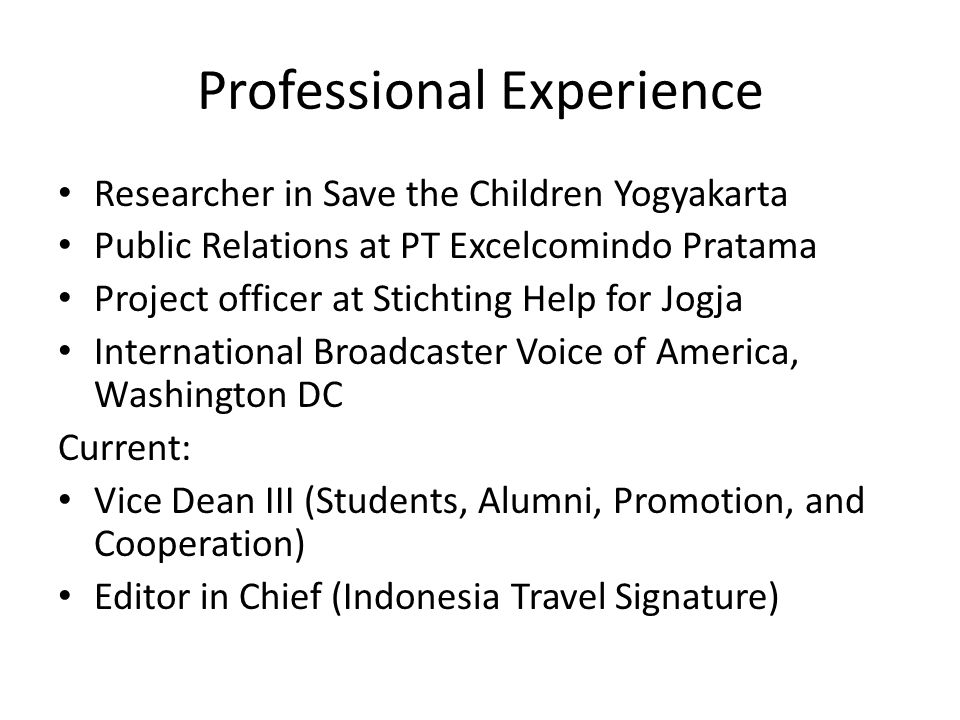 Professional Experience Researcher in Save the Children Yogyakarta Public Relations at PT Excelcomindo Pratama Project officer at Stichting Help for Jogja International Broadcaster Voice of America, Washington DC Current: Vice Dean III (Students, Alumni, Promotion, and Cooperation) Editor in Chief (Indonesia Travel Signature)