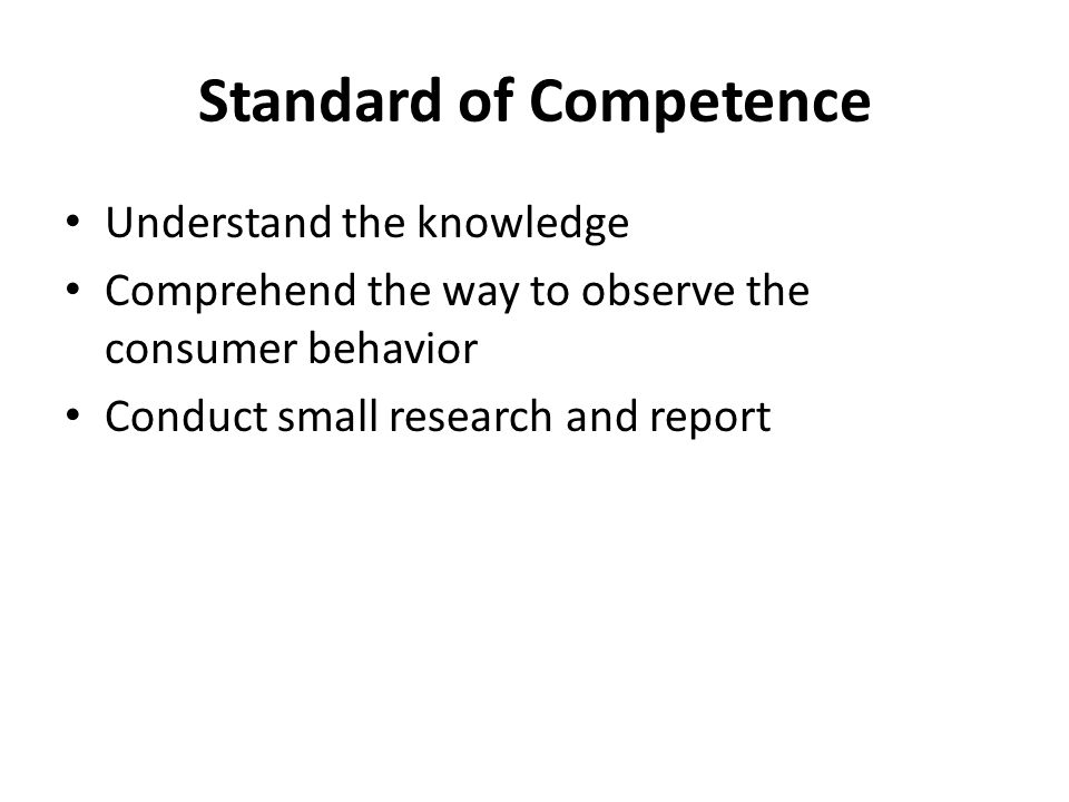Standard of Competence Understand the knowledge Comprehend the way to observe the consumer behavior Conduct small research and report