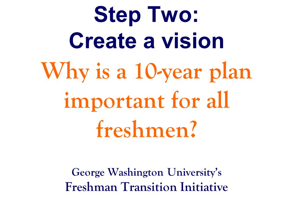 Step Two: Create a vision Why is a 10-year plan important for all freshmen.