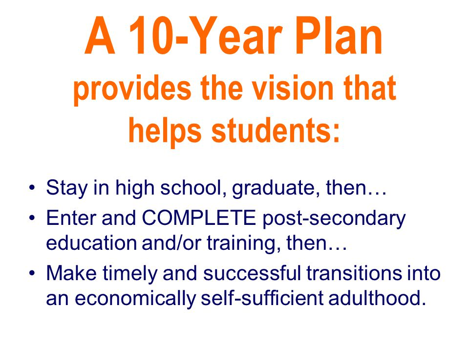 A 10-Year Plan provides the vision that helps students: Stay in high school, graduate, then… Enter and COMPLETE post-secondary education and/or training, then… Make timely and successful transitions into an economically self-sufficient adulthood.