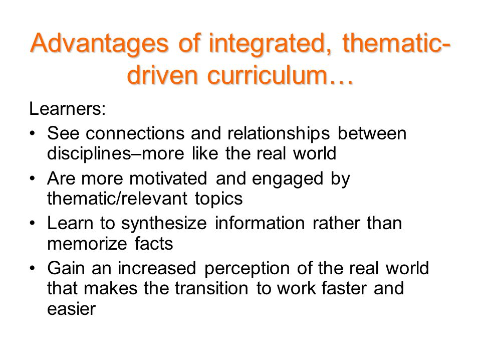 Advantages of integrated, thematic- driven curriculum… Learners: See connections and relationships between disciplines–more like the real world Are more motivated and engaged by thematic/relevant topics Learn to synthesize information rather than memorize facts Gain an increased perception of the real world that makes the transition to work faster and easier