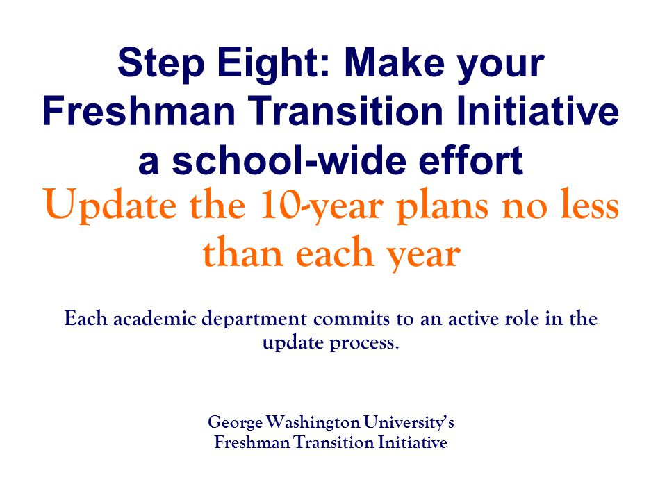 Step Eight: Make your Freshman Transition Initiative a school-wide effort Update the 10-year plans no less than each year Each academic department commits to an active role in the update process.
