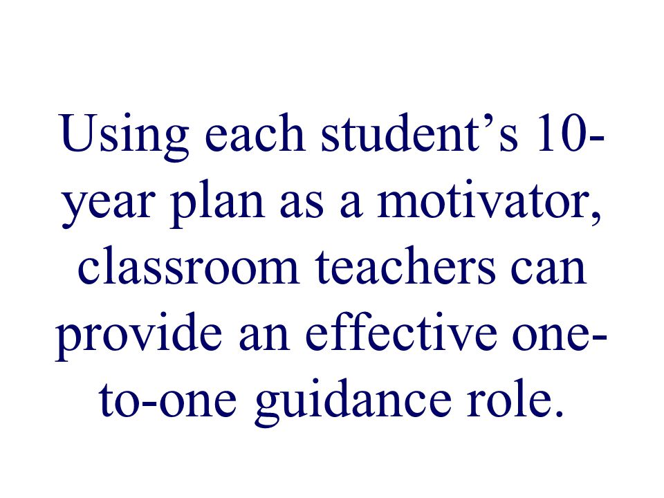 Using each student's 10- year plan as a motivator, classroom teachers can provide an effective one- to-one guidance role.
