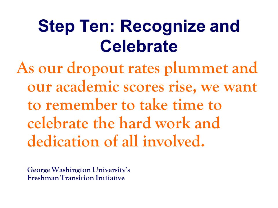 Step Ten: Recognize and Celebrate As our dropout rates plummet and our academic scores rise, we want to remember to take time to celebrate the hard work and dedication of all involved.