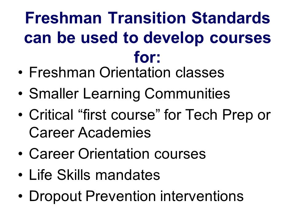Freshman Transition Standards can be used to develop courses for: Freshman Orientation classes Smaller Learning Communities Critical first course for Tech Prep or Career Academies Career Orientation courses Life Skills mandates Dropout Prevention interventions