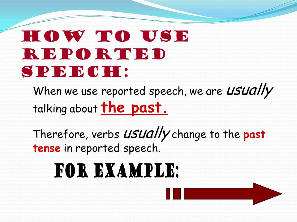 Reported Speech we use when we want to tell another person about a conversation that took place in the past.