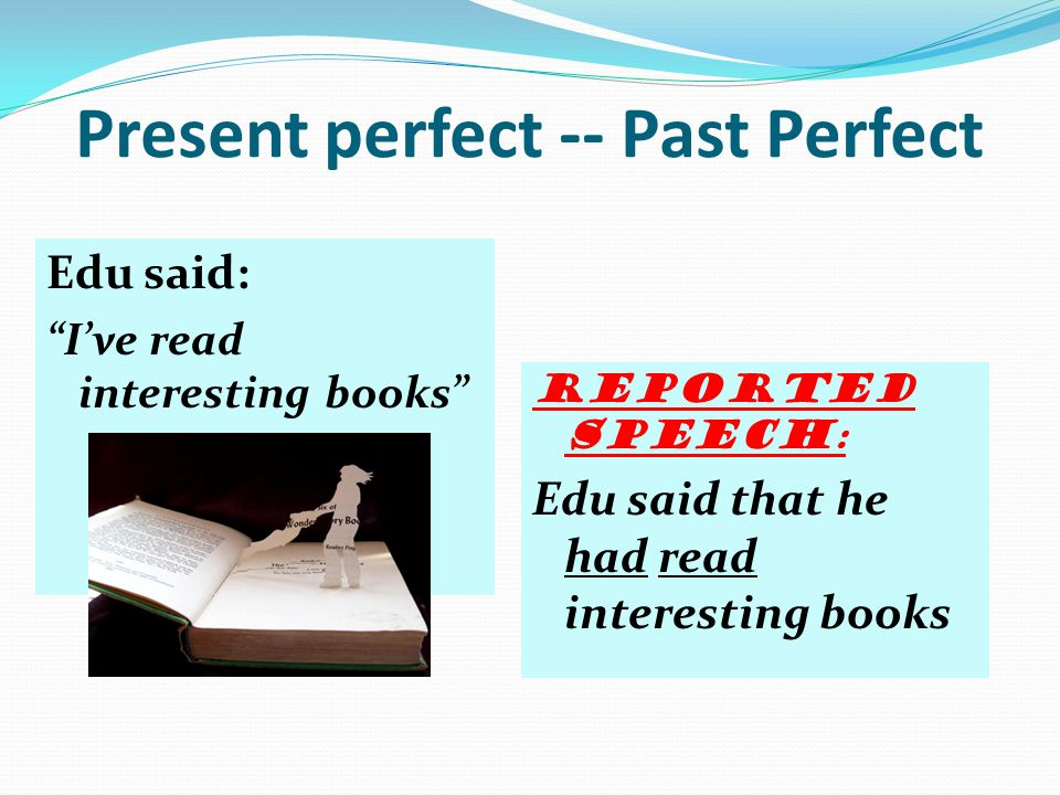 Simple Past--Past Perfect Tina said: I saw a movie. Reported speech: Tina told me that she had seen a movie