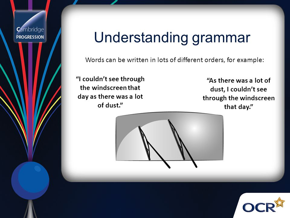 Words can be written in lots of different orders, for example: I couldn't see through the windscreen that day as there was a lot of dust. As there was a lot of dust, I couldn't see through the windscreen that day. Understanding grammar