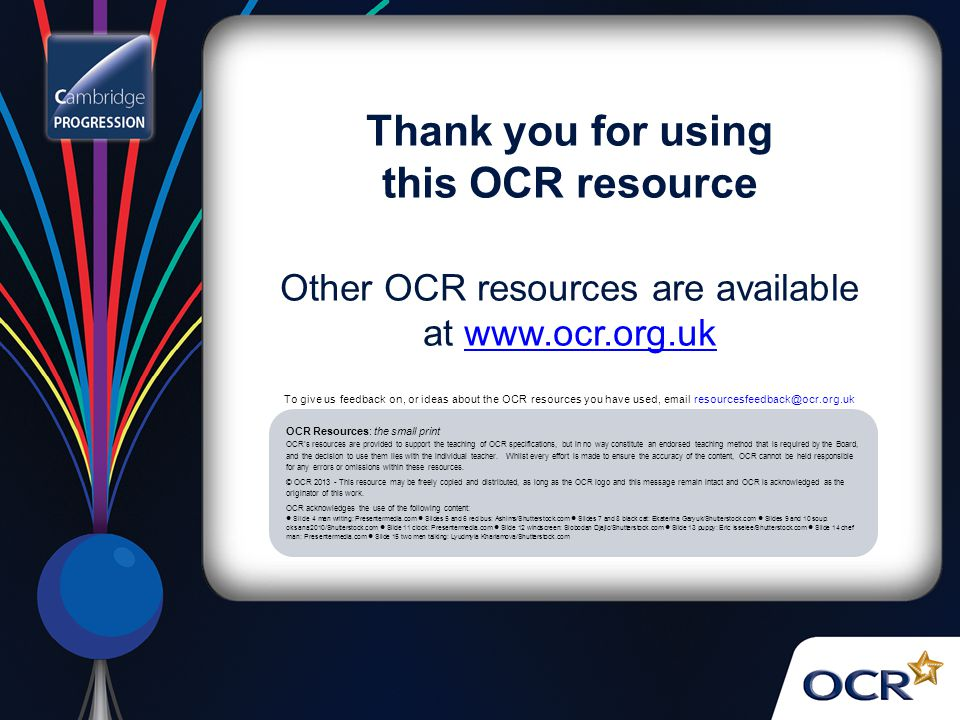Thank you for using this OCR resource Other OCR resources are available at www.ocr.org.ukwww.ocr.org.uk OCR Resources: the small print OCR's resources are provided to support the teaching of OCR specifications, but in no way constitute an endorsed teaching method that is required by the Board, and the decision to use them lies with the individual teacher.