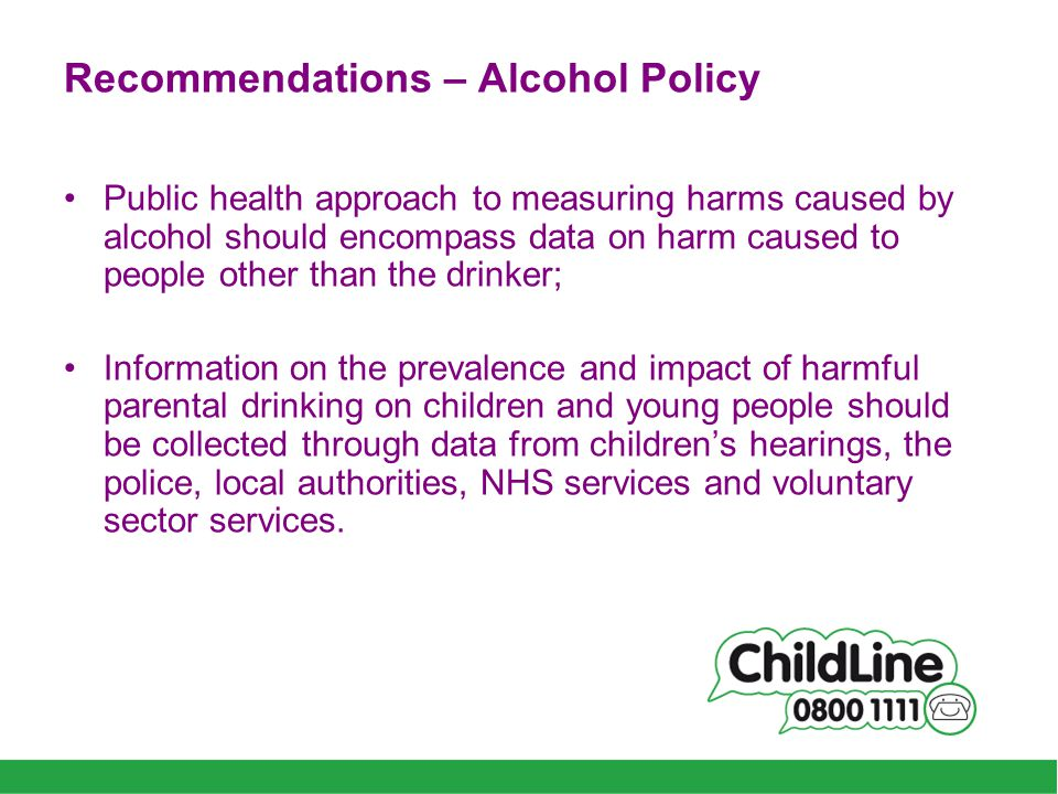 Recommendations – Alcohol Policy Public health approach to measuring harms caused by alcohol should encompass data on harm caused to people other than the drinker; Information on the prevalence and impact of harmful parental drinking on children and young people should be collected through data from children's hearings, the police, local authorities, NHS services and voluntary sector services.