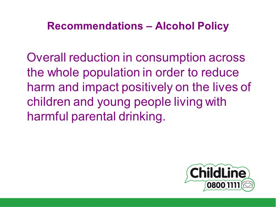Recommendations – Alcohol Policy Overall reduction in consumption across the whole population in order to reduce harm and impact positively on the lives of children and young people living with harmful parental drinking.