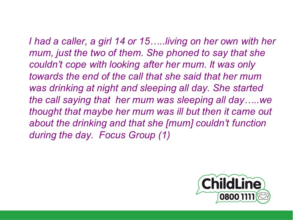I had a caller, a girl 14 or 15…..living on her own with her mum, just the two of them.