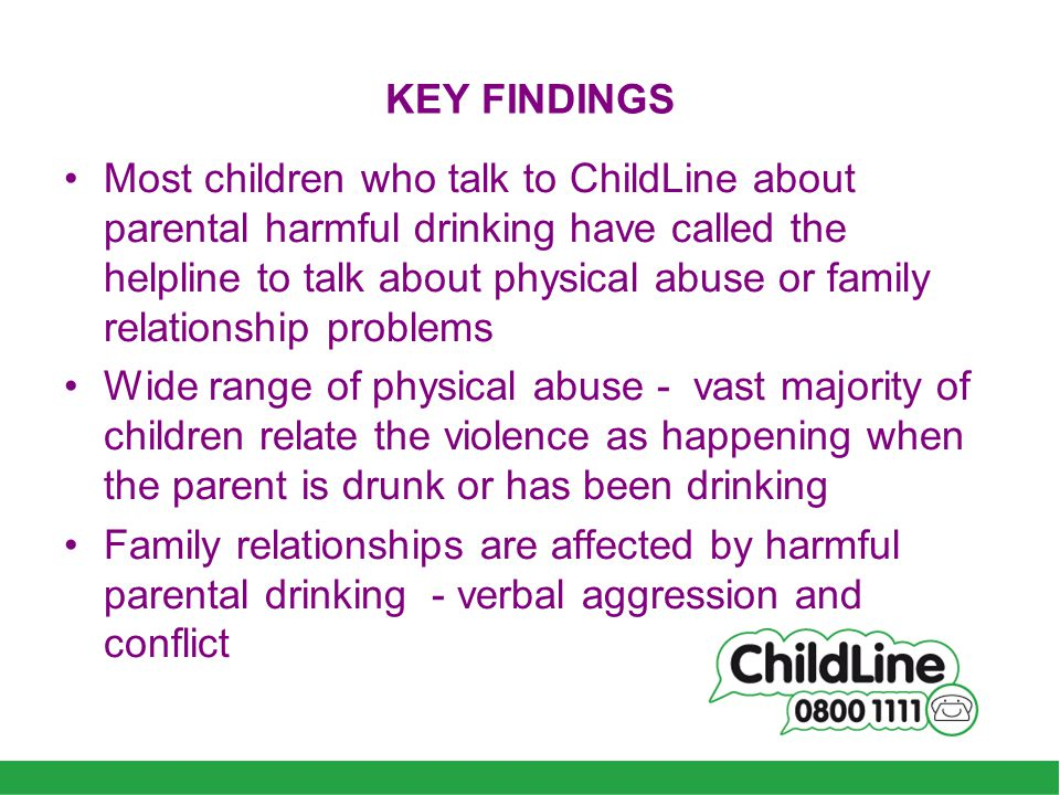 KEY FINDINGS Most children who talk to ChildLine about parental harmful drinking have called the helpline to talk about physical abuse or family relationship problems Wide range of physical abuse - vast majority of children relate the violence as happening when the parent is drunk or has been drinking Family relationships are affected by harmful parental drinking - verbal aggression and conflict