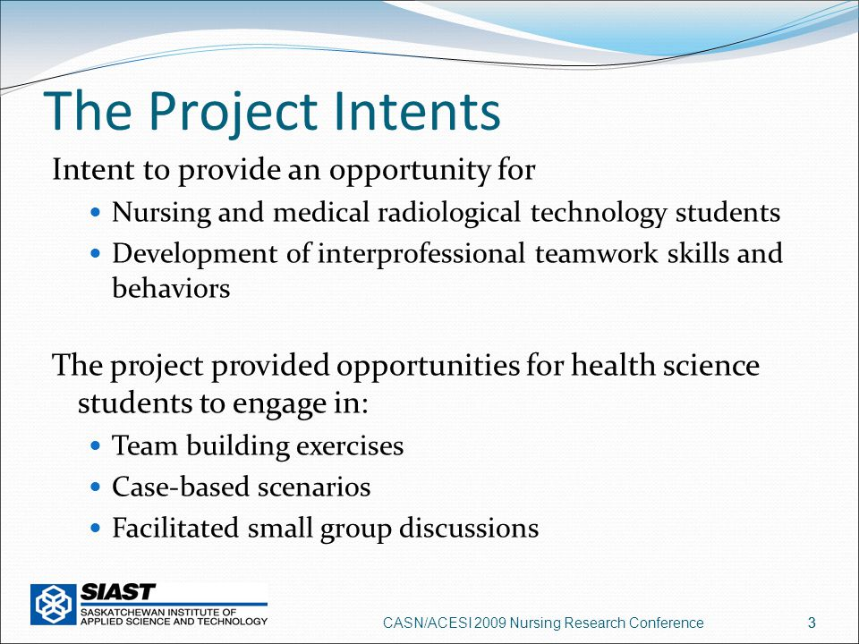 3 The Project Intents Intent to provide an opportunity for Nursing and medical radiological technology students Development of interprofessional teamwork skills and behaviors The project provided opportunities for health science students to engage in: Team building exercises Case-based scenarios Facilitated small group discussions CASN/ACESI 2009 Nursing Research Conference 3