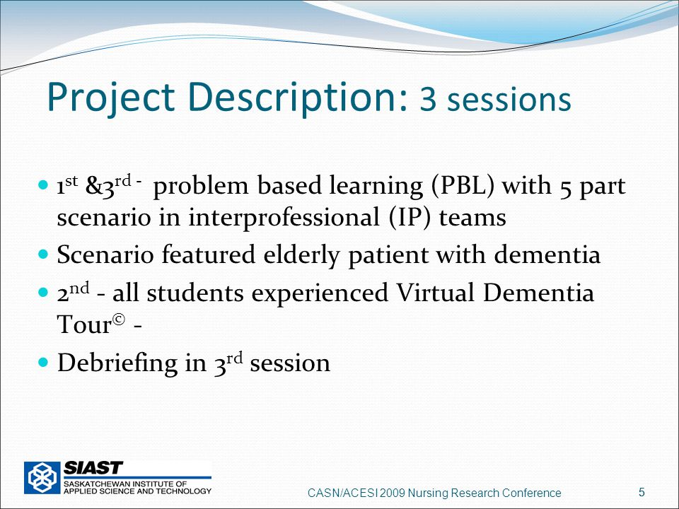 5 Project Description: 3 sessions 1 st &3 rd - problem based learning (PBL) with 5 part scenario in interprofessional (IP) teams Scenario featured elderly patient with dementia 2 nd - all students experienced Virtual Dementia Tour © - Debriefing in 3 rd session CASN/ACESI 2009 Nursing Research Conference 5