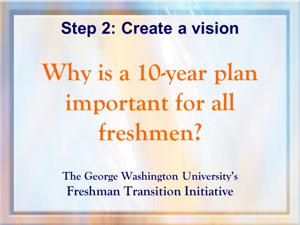 Step 2: Create a vision Why is a 10-year plan important for all freshmen.