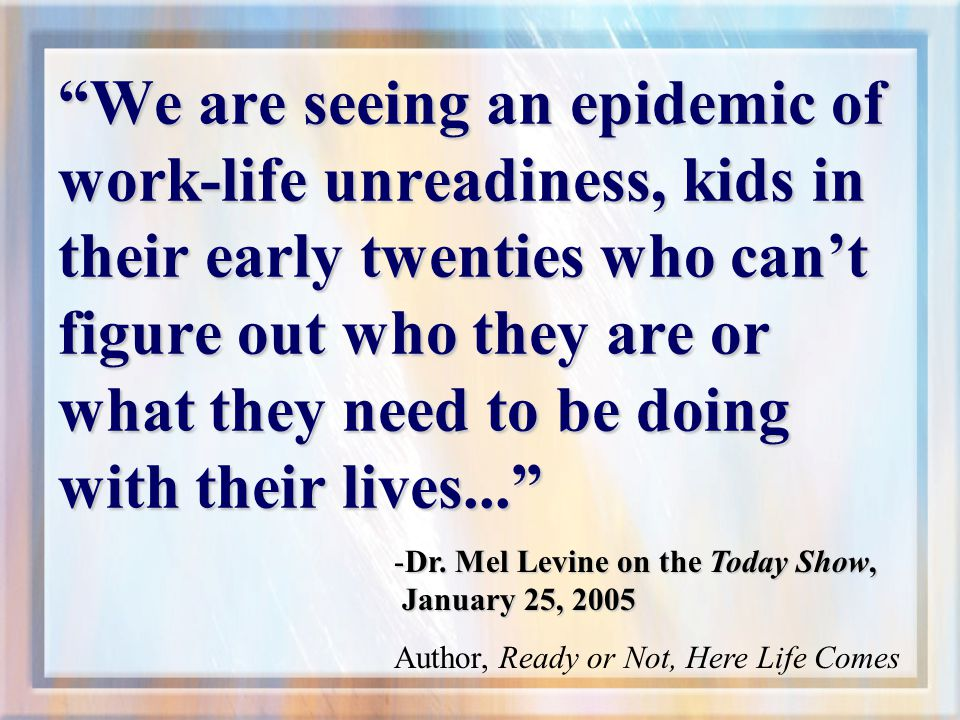 We are seeing an epidemic of work-life unreadiness, kids in their early twenties who can't figure out who they are or what they need to be doing with their lives... -Dr.
