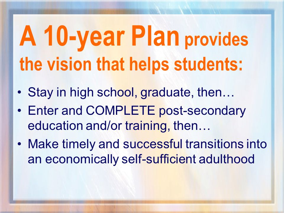 A 10-year Plan provides the vision that helps students: Stay in high school, graduate, then… Enter and COMPLETE post-secondary education and/or training, then… Make timely and successful transitions into an economically self-sufficient adulthood