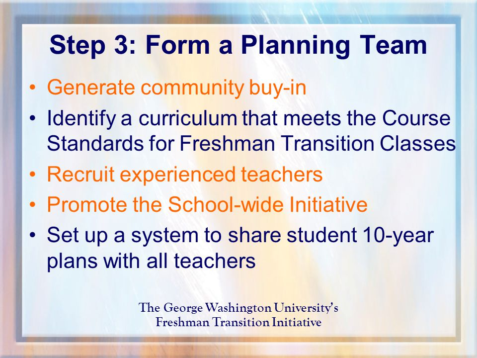 Step 3: Form a Planning Team Generate community buy-in Identify a curriculum that meets the Course Standards for Freshman Transition Classes Recruit experienced teachers Promote the School-wide Initiative Set up a system to share student 10-year plans with all teachers The George Washington University's Freshman Transition Initiative
