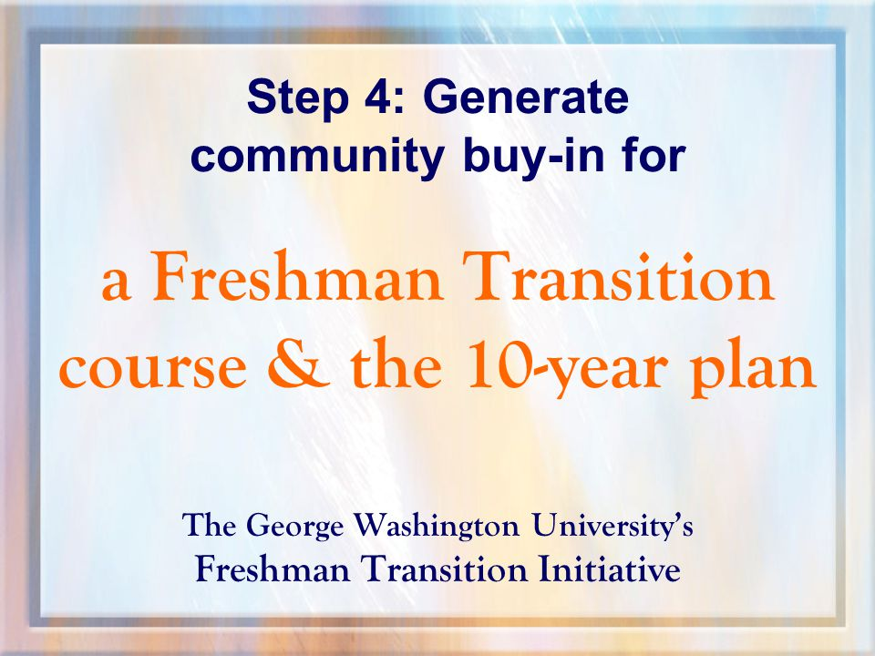 Step 4: Generate community buy-in for a Freshman Transition course & the 10-year plan The George Washington University's Freshman Transition Initiative