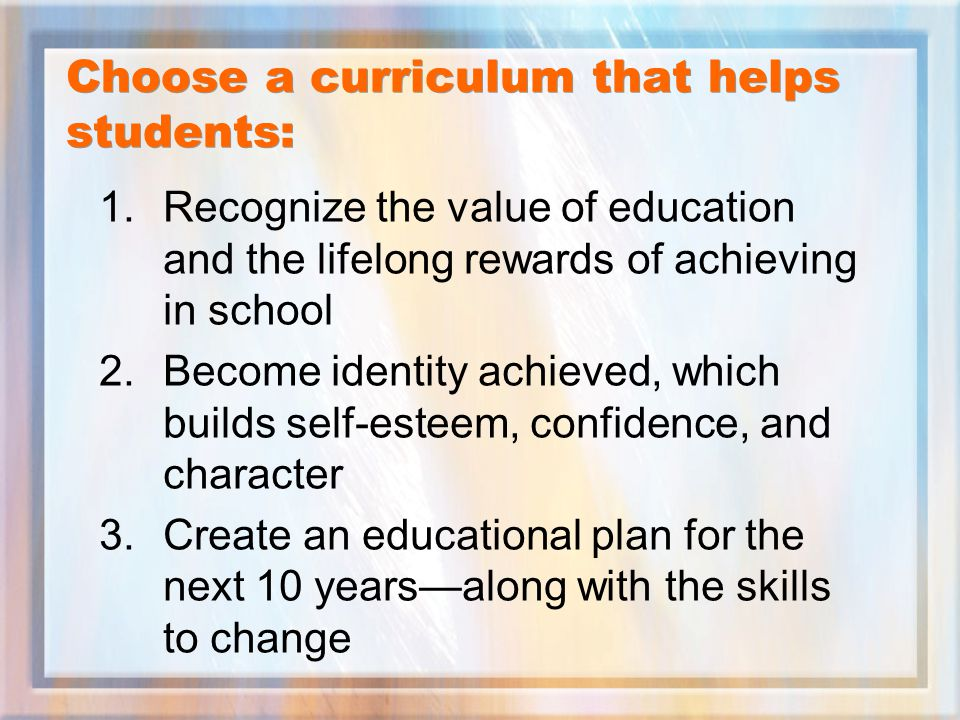 Choose a curriculum that helps students: 1.Recognize the value of education and the lifelong rewards of achieving in school 2.Become identity achieved, which builds self-esteem, confidence, and character 3.Create an educational plan for the next 10 years—along with the skills to change